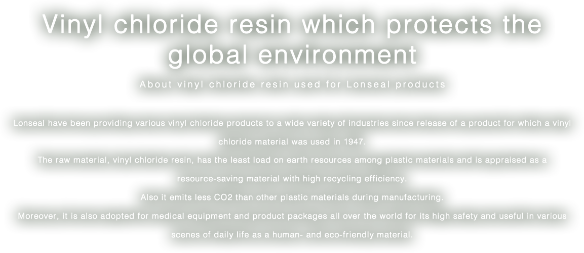 Vinyl chloride resin which protects the global environment/About vinyl chloride resin used for Lonseal products/Lonseal have been providing various vinyl chloride products to a wide variety of industries since release of a product for which a vinyl chloride material was used in 1947. The raw material, vinyl chloride resin, has the least load on earth resources among plastic materials and is appraised as a resource-saving material with high recycling efficiency. Also it emits less CO2 than other plastic materials during manufacturing. Moreover, it is also adopted for medical equipment and product packages all over the world for its high safety and useful in various scenes of daily life as a human- and eco-friendly material.